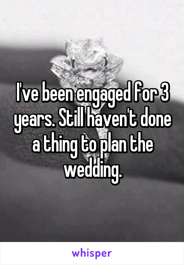I've been engaged for 3 years. Still haven't done a thing to plan the wedding.