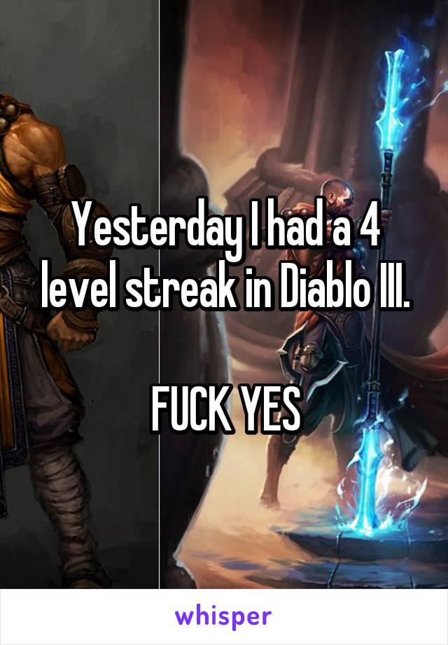 Yesterday I had a 4 level streak in Diablo III.  FUCK YES