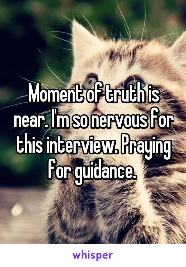Moment of truth is near. I'm so nervous for this interview. Praying for guidance.