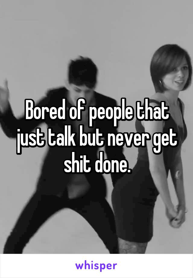 Bored of people that just talk but never get shit done.
