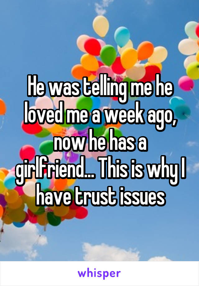 He was telling me he loved me a week ago, now he has a girlfriend... This is why I have trust issues