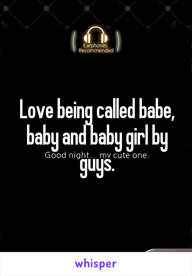 Love being called babe, baby and baby girl by guys.
