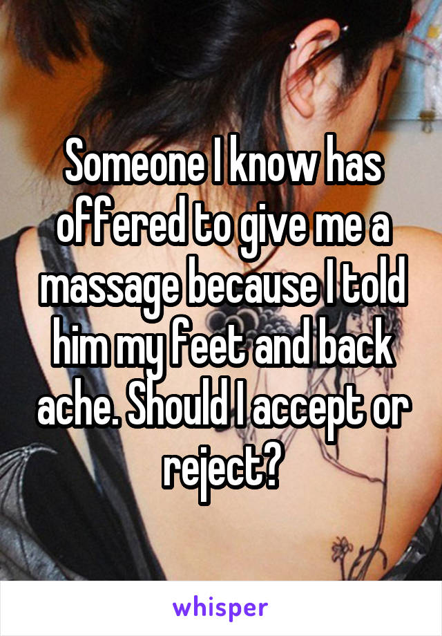 Someone I know has offered to give me a massage because I told him my feet and back ache. Should I accept or reject?