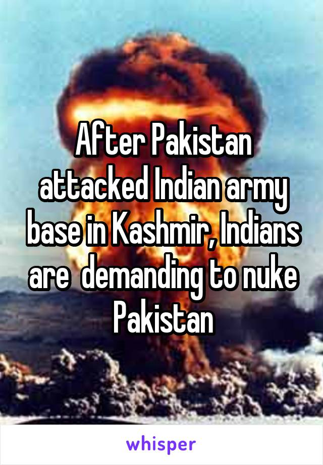 After Pakistan attacked Indian army base in Kashmir, Indians are  demanding to nuke Pakistan