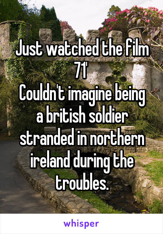 Just watched the film 71'  Couldn't imagine being a british soldier stranded in northern ireland during the troubles.