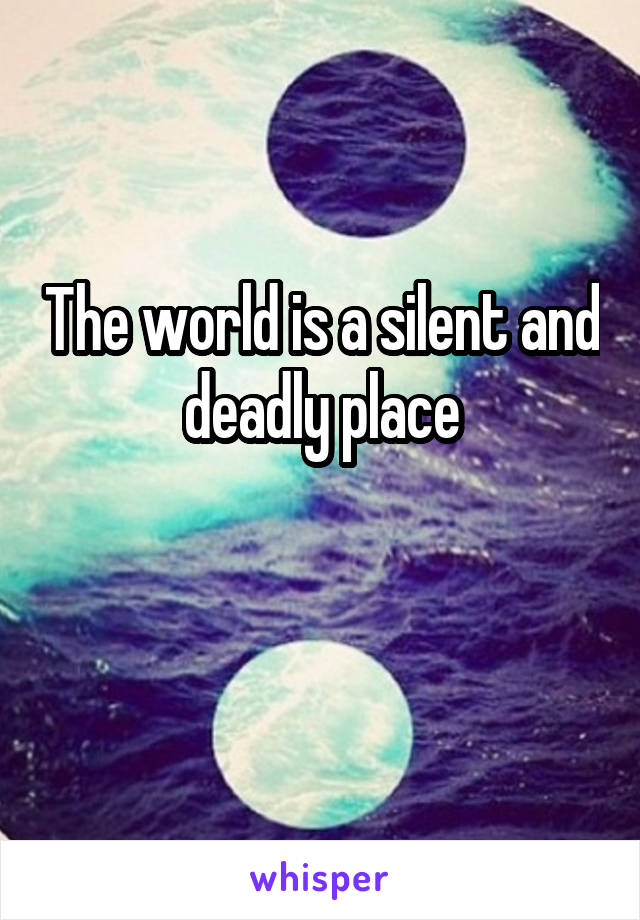 The world is a silent and deadly place