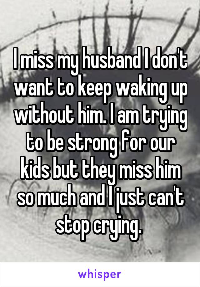 I miss my husband I don't want to keep waking up without him. I am trying to be strong for our kids but they miss him so much and I just can't stop crying.