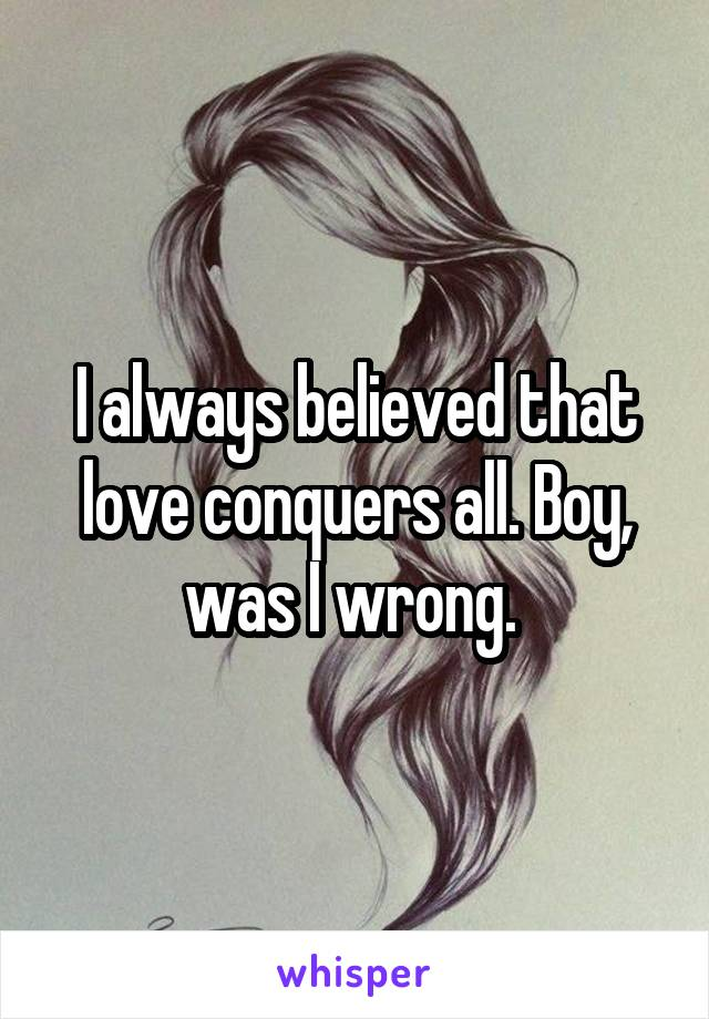 I always believed that love conquers all. Boy, was I wrong.
