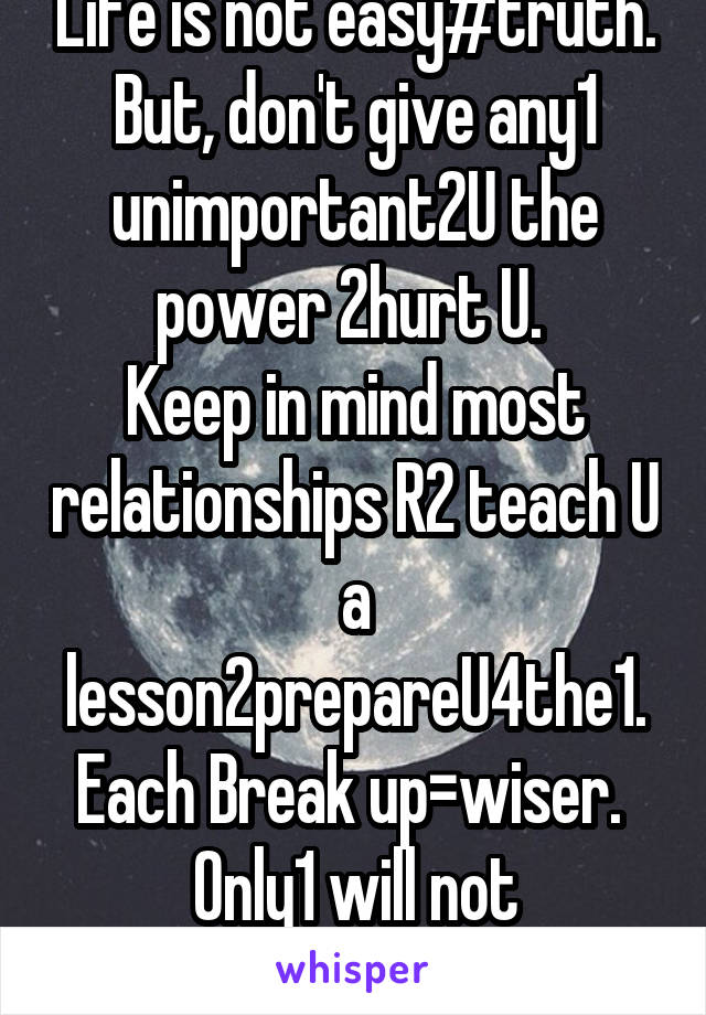 Life is not easy#truth. But, don't give any1 unimportant2U the power 2hurt U.  Keep in mind most relationships R2 teach U a lesson2prepareU4the1. Each Break up=wiser.  Only1 will not 4sakeU=God