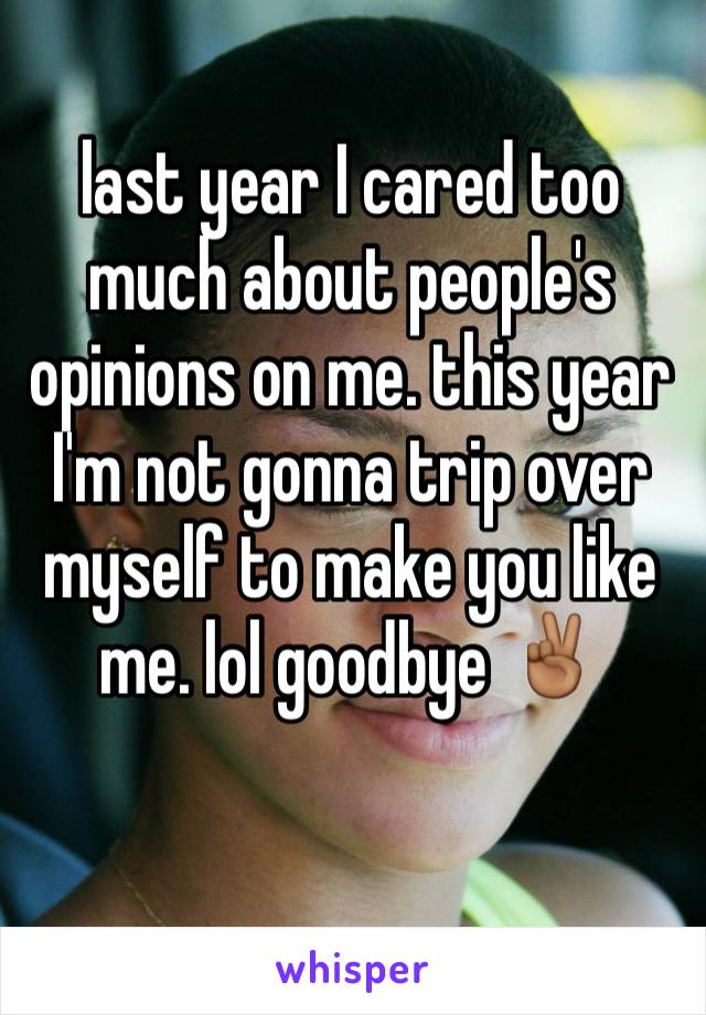 last year I cared too much about people's opinions on me. this year I'm not gonna trip over myself to make you like me. lol goodbye ✌🏾️