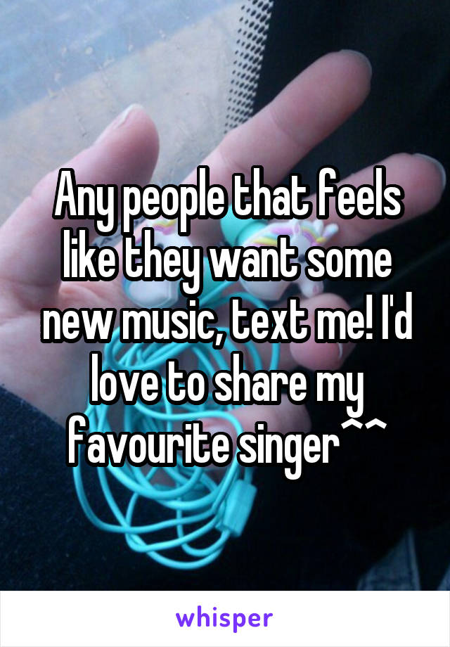 Any people that feels like they want some new music, text me! I'd love to share my favourite singer^^