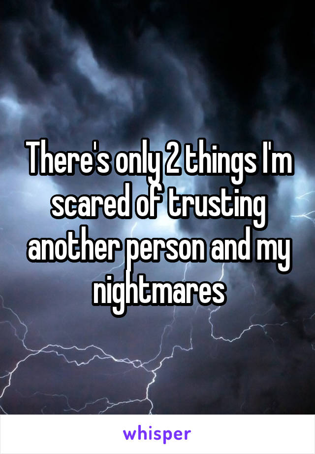 There's only 2 things I'm scared of trusting another person and my nightmares