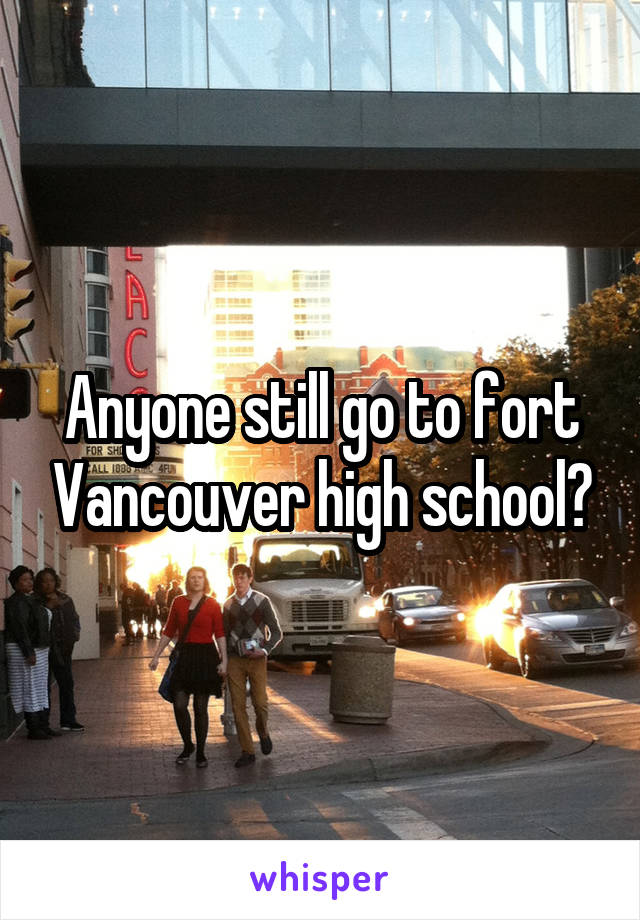 Anyone still go to fort Vancouver high school?