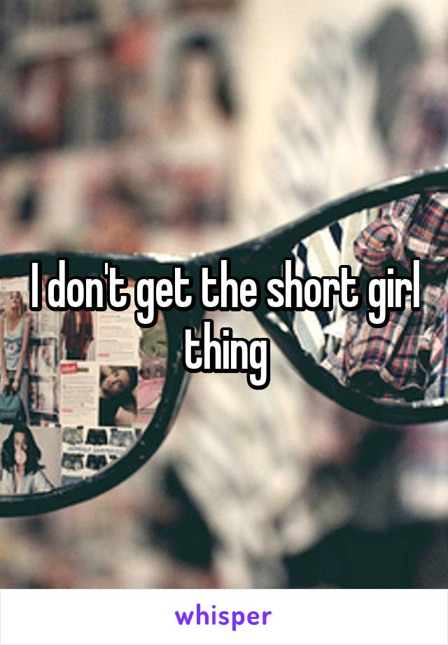 I don't get the short girl thing