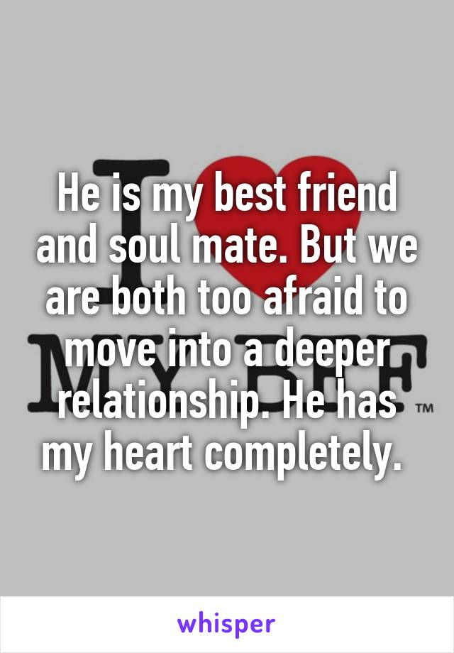 He is my best friend and soul mate. But we are both too afraid to move into a deeper relationship. He has my heart completely.