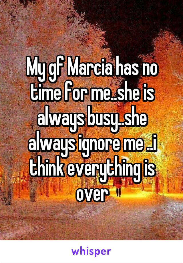 My gf Marcia has no time for me..she is always busy..she always ignore me ..i think everything is over