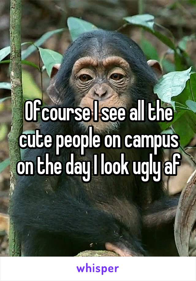 Ofcourse I see all the cute people on campus on the day I look ugly af