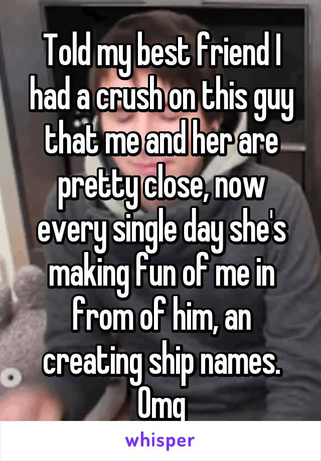Told my best friend I had a crush on this guy that me and her are pretty close, now every single day she's making fun of me in from of him, an creating ship names. Omg