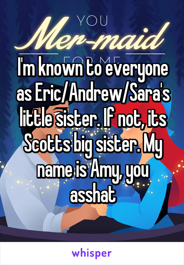 I'm known to everyone as Eric/Andrew/Sara's little sister. If not, its Scotts big sister. My name is Amy, you asshat