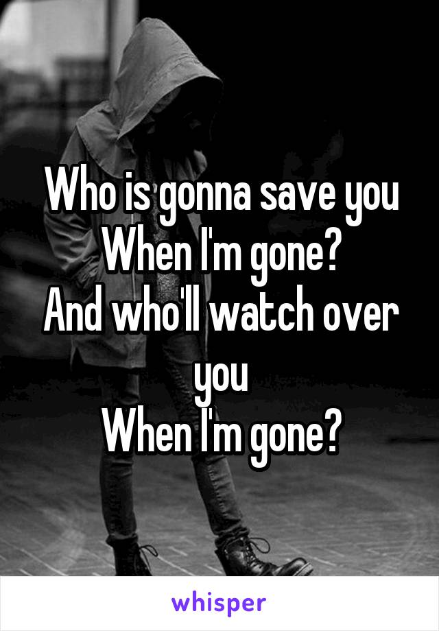 Who is gonna save you When I'm gone? And who'll watch over you When I'm gone?
