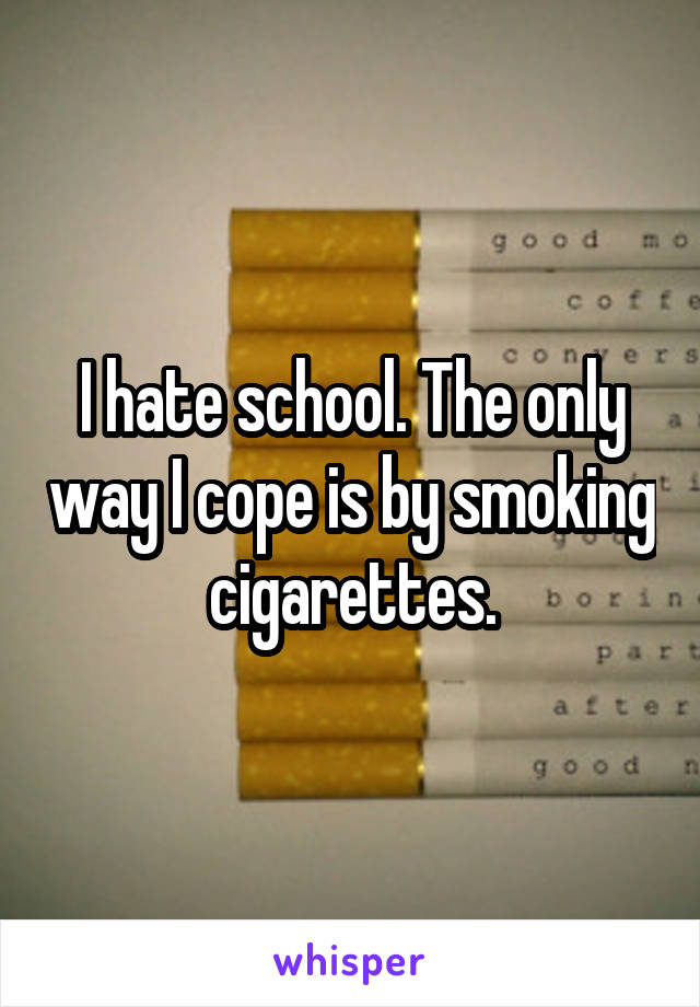 I hate school. The only way I cope is by smoking cigarettes.