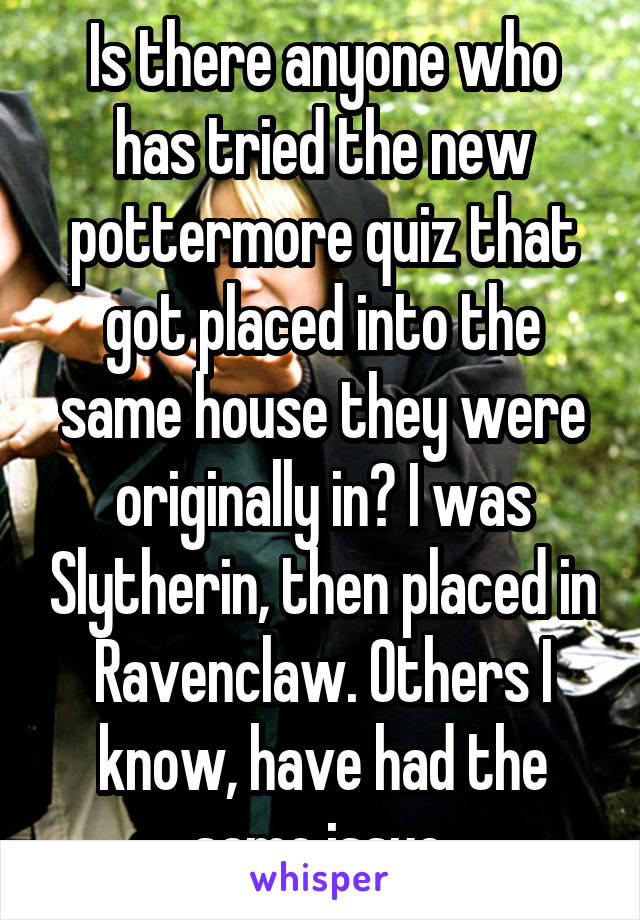 Is there anyone who has tried the new pottermore quiz that got placed into the same house they were originally in? I was Slytherin, then placed in Ravenclaw. Others I know, have had the same issue.