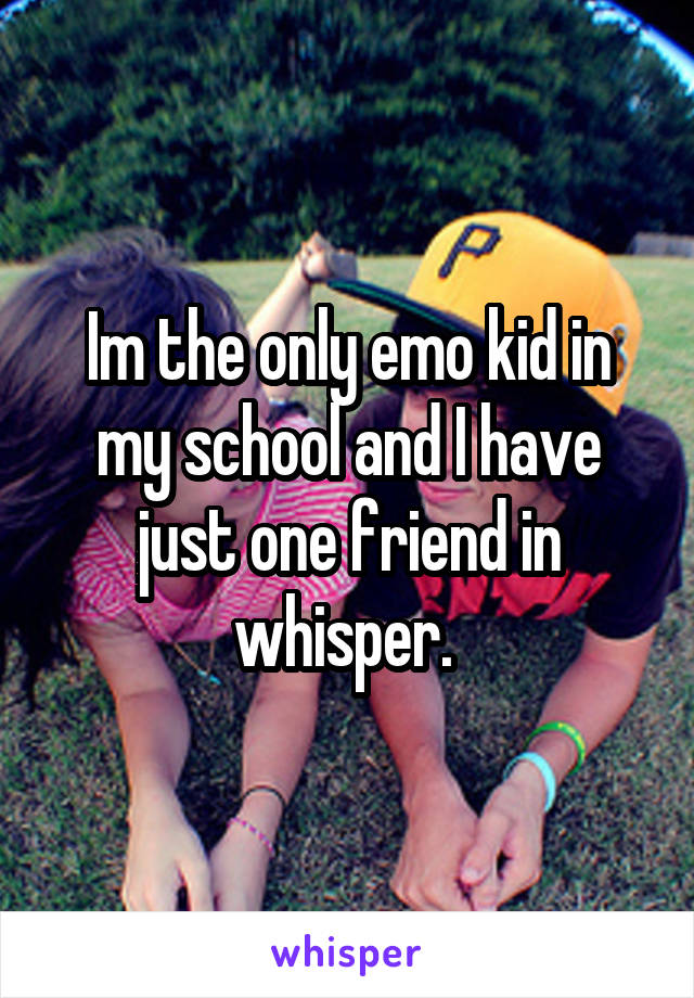 Im the only emo kid in my school and I have just one friend in whisper.
