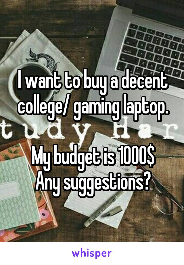 I want to buy a decent college/ gaming laptop.  My budget is 1000$ Any suggestions?
