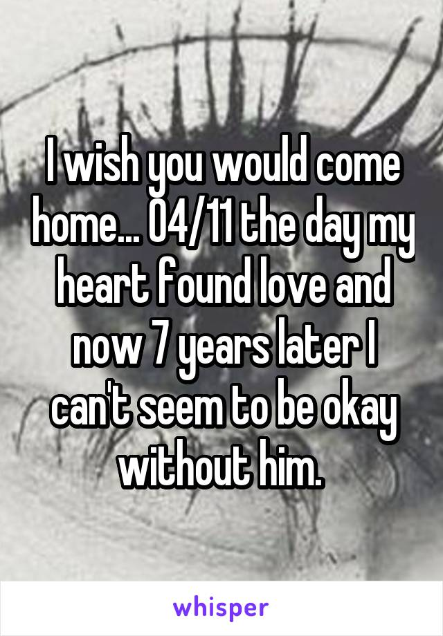 I wish you would come home... 04/11 the day my heart found love and now 7 years later I can't seem to be okay without him.