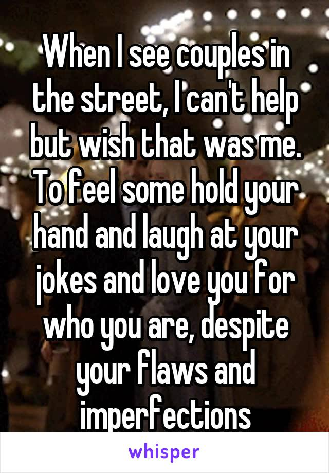 When I see couples in the street, I can't help but wish that was me. To feel some hold your hand and laugh at your jokes and love you for who you are, despite your flaws and imperfections