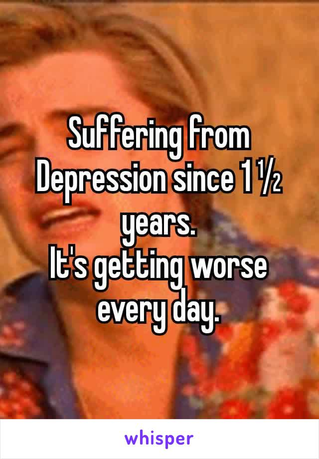 Suffering from Depression since 1 ½ years. It's getting worse every day.