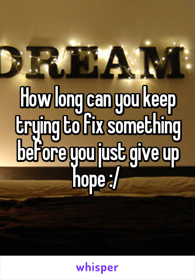 How long can you keep trying to fix something before you just give up hope :/