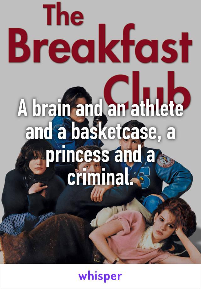 A brain and an athlete and a basketcase, a princess and a criminal.