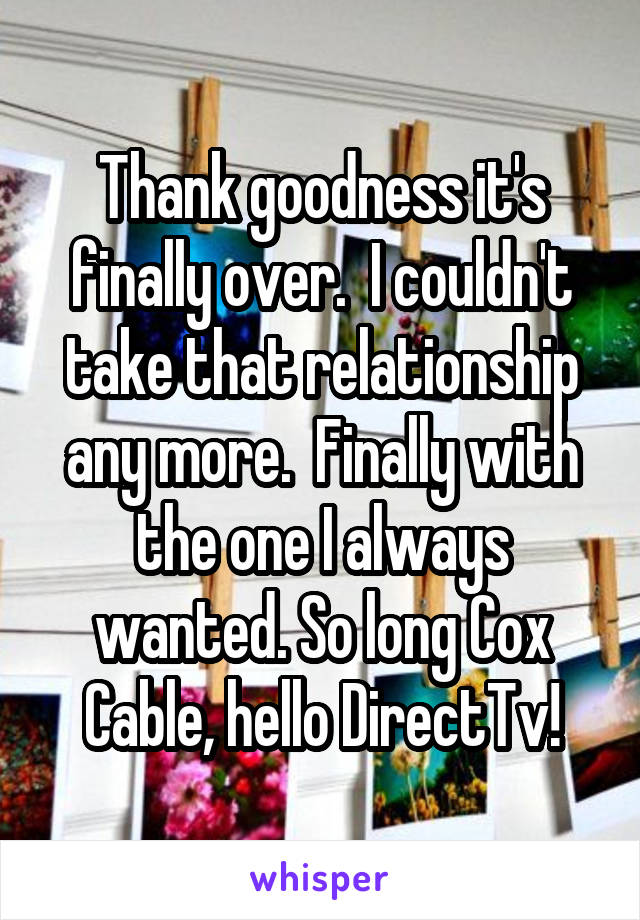 Thank goodness it's finally over.  I couldn't take that relationship any more.  Finally with the one I always wanted. So long Cox Cable, hello DirectTv!