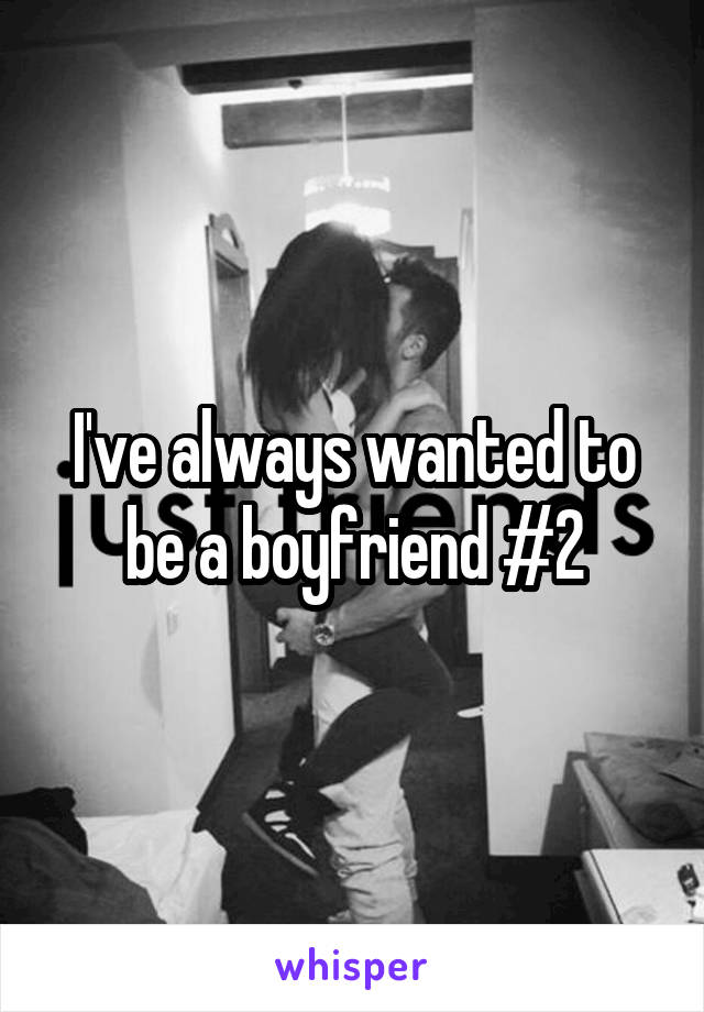 I've always wanted to be a boyfriend #2