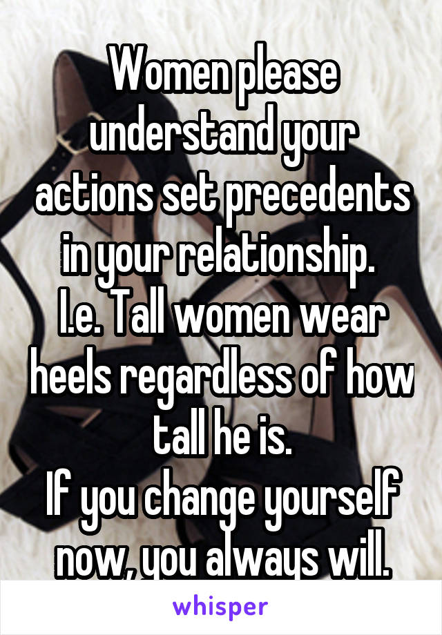Women please understand your actions set precedents in your relationship.  I.e. Tall women wear heels regardless of how tall he is. If you change yourself now, you always will.