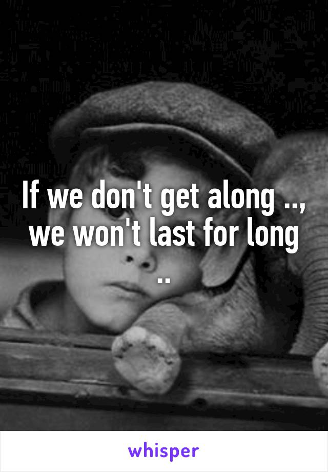 If we don't get along .., we won't last for long ..