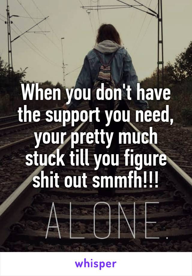 When you don't have the support you need, your pretty much stuck till you figure shit out smmfh!!!