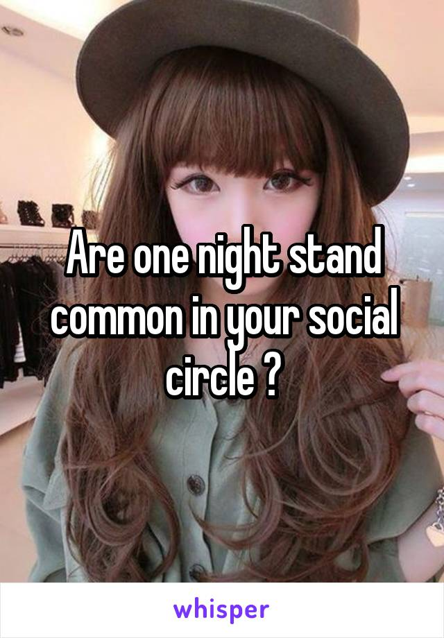 Are one night stand common in your social circle ?