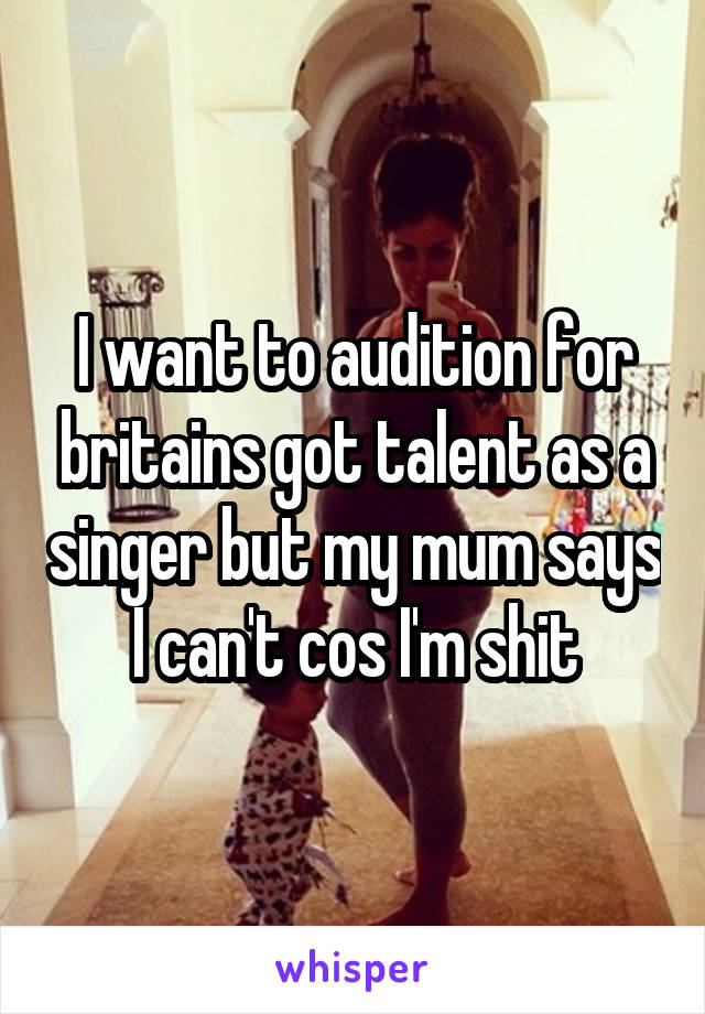 I want to audition for britains got talent as a singer but my mum says I can't cos I'm shit