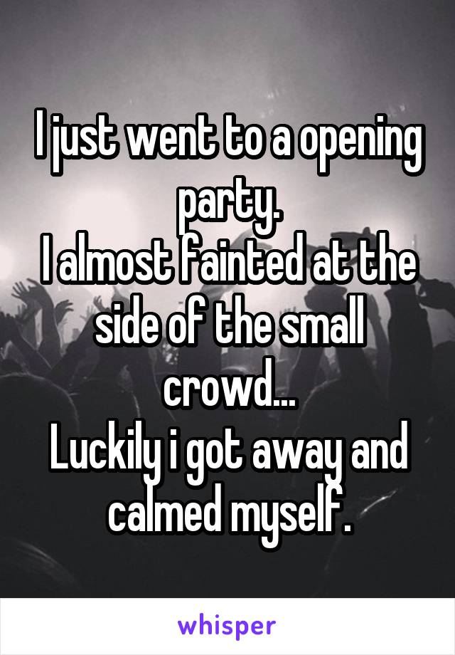 I just went to a opening party. I almost fainted at the side of the small crowd... Luckily i got away and calmed myself.