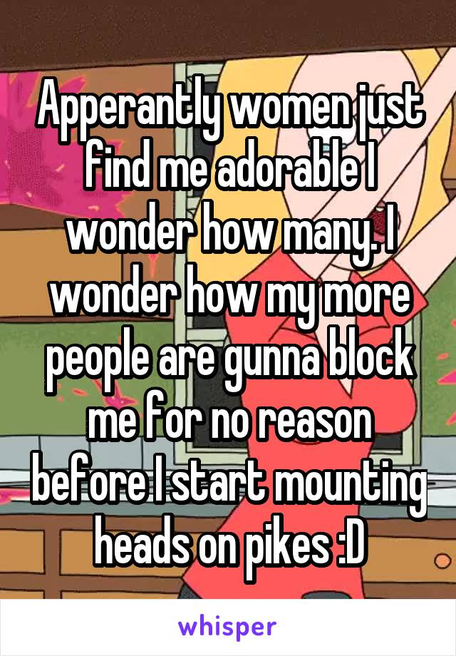 Apperantly women just find me adorable I wonder how many. I wonder how my more people are gunna block me for no reason before I start mounting heads on pikes :D