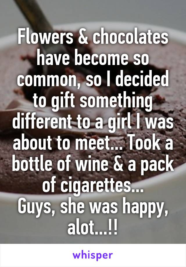Flowers & chocolates have become so common, so I decided to gift something different to a girl I was about to meet... Took a bottle of wine & a pack of cigarettes... Guys, she was happy, alot...!!