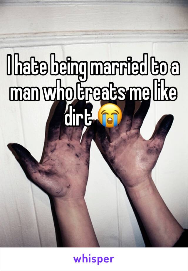 I hate being married to a man who treats me like dirt 😭