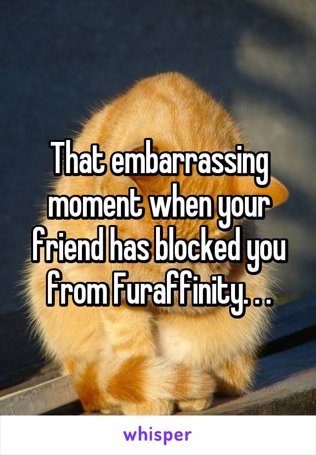 That embarrassing moment when your friend has blocked you from Furaffinity. . .