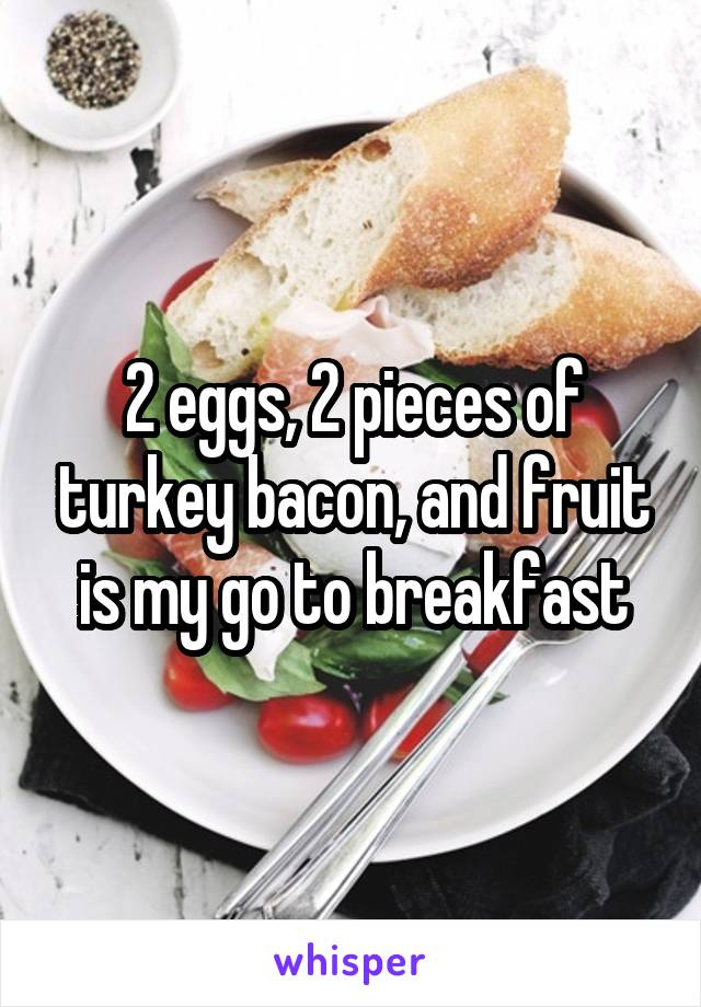 2 eggs, 2 pieces of turkey bacon, and fruit is my go to breakfast