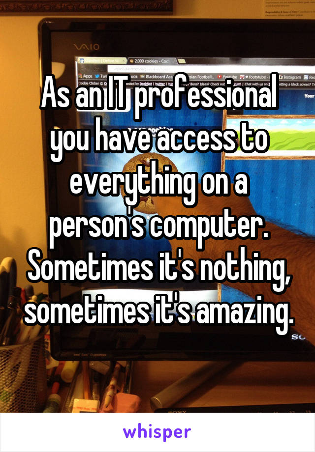 As an IT professional you have access to everything on a person's computer. Sometimes it's nothing, sometimes it's amazing.