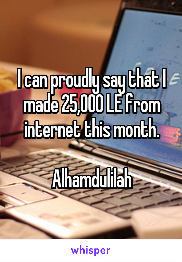 I can proudly say that I made 25,000 LE from internet this month.  Alhamdulilah