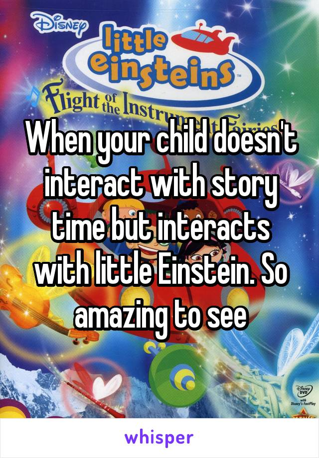 When your child doesn't interact with story time but interacts with little Einstein. So amazing to see