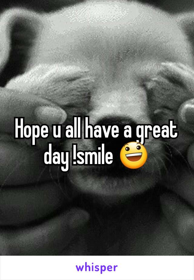 Hope u all have a great day !smile 😃